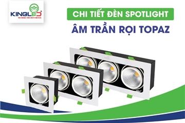 Giới thiệu chi tiết đèn Spotlight âm trần rọi Topaz
